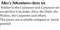 Alice's Adventures chess set.  Similar to the Curiouser and Curiouser set except that it includes Alice, the Dodo, the Walrus, the Carpenter and others. The pieces are available antiqued or  hand-painted.